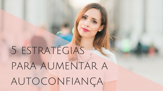 5 estratégias para aumentar a sua autoconfiança